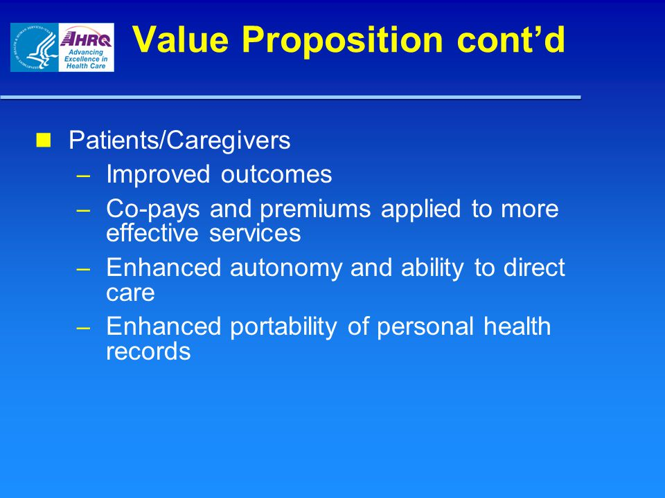 Value Proposition cont'd Patients/Caregivers – Improved outcomes – Co-pays and premiums applied to more effective services – Enhanced autonomy and abi
