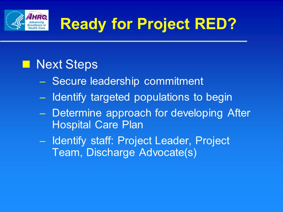Ready for Project RED? Next Steps – Secure leadership commitment – Identify targeted populations to begin – Determine approach for developing After Ho