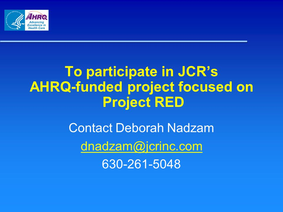 To participate in JCR's AHRQ-funded project focused on Project RED Contact Deborah Nadzam dnadzam@jcrinc.com 630-261-5048