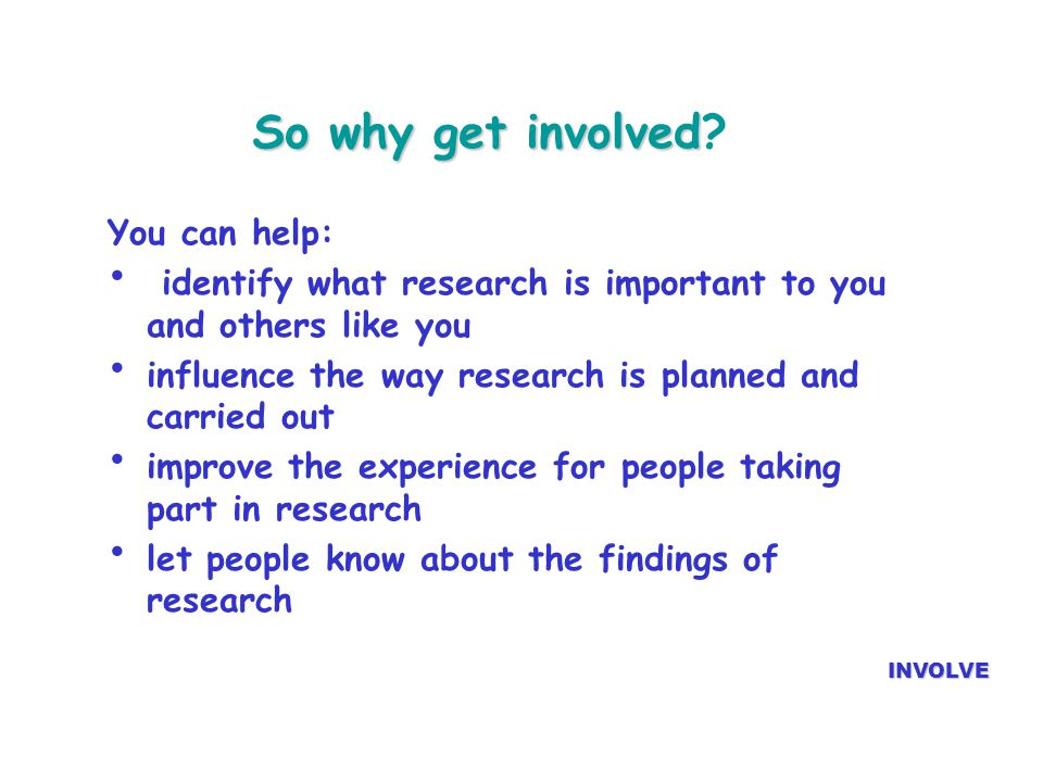 So why get involved So why get involved? INVOLVE You can help: identify what research is important to you and others like you influence the way resear