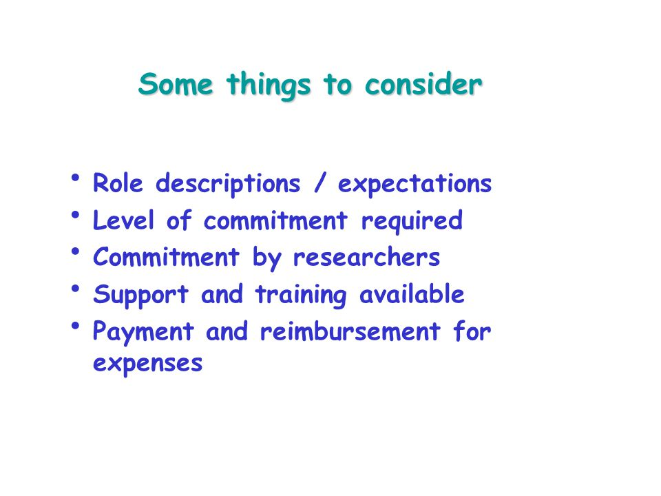 Some things to consider INVOLVE Role descriptions / expectations Level of commitment required Commitment by researchers Support and training available Payment and reimbursement for expenses