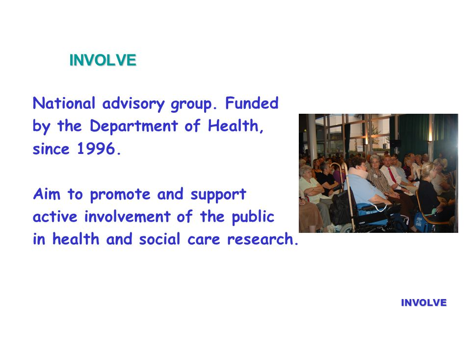 INVOLVE INVOLVE National advisory group. Funded by the Department of Health, since 1996.