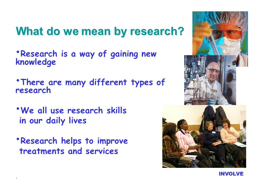 What do we mean by research? INVOLVE Research is a way of gaining new knowledge There are many different types of research We all use research skills