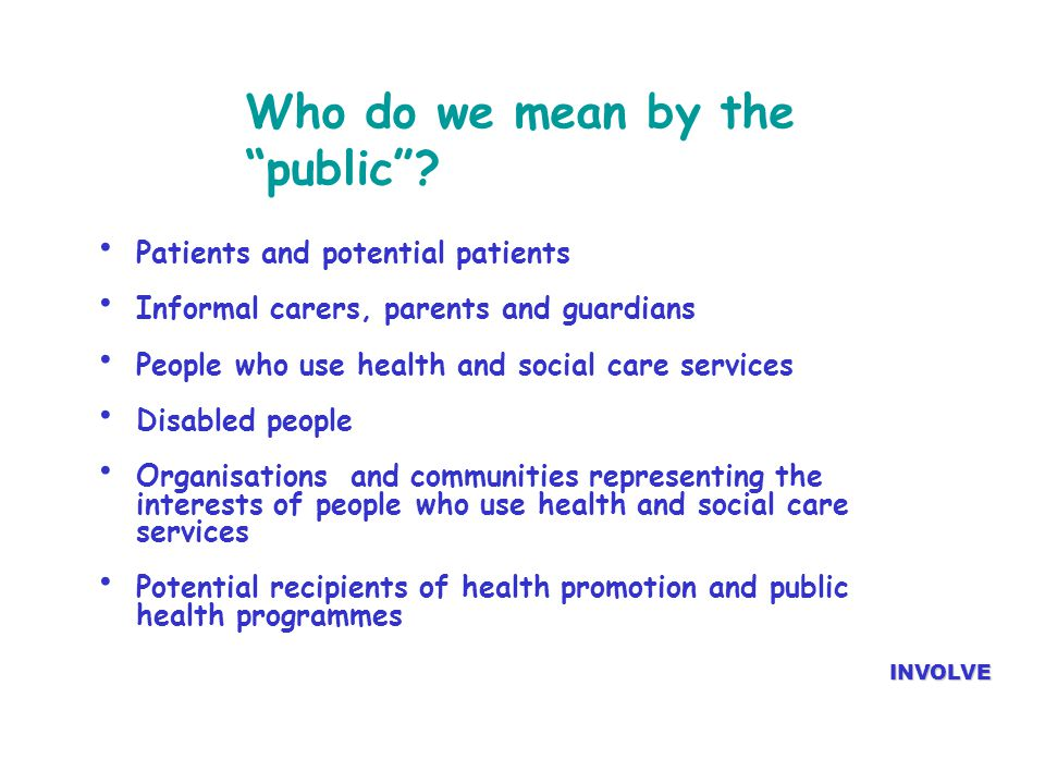 "Who do we mean by the ""public""? Patients and potential patients Informal carers, parents and guardians People who use health and social care services"