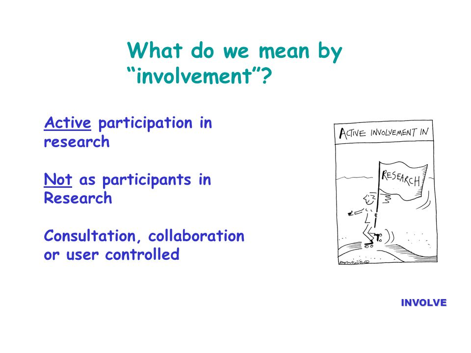 "What do we mean by ""involvement""? Active participation in research Not as participants in Research Consultation, collaboration or user controlled INVO"