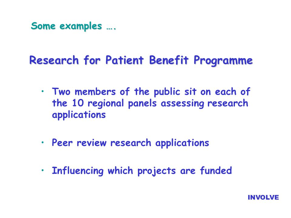 Some examples …. Research for Patient Benefit Programme Two members of the public sit on each of the 10 regional panels assessing research application