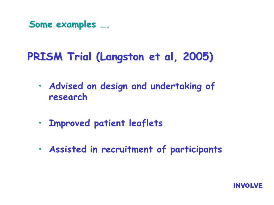 Some examples …. PRISM Trial (Langston et al, 2005) Advised on design and undertaking of research Improved patient leaflets Assisted in recruitment of