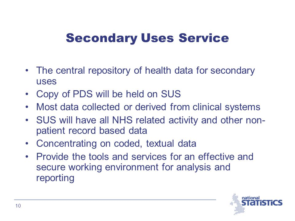 10 Secondary Uses Service The central repository of health data for secondary uses Copy of PDS will be held on SUS Most data collected or derived from clinical systems SUS will have all NHS related activity and other non- patient record based data Concentrating on coded, textual data Provide the tools and services for an effective and secure working environment for analysis and reporting