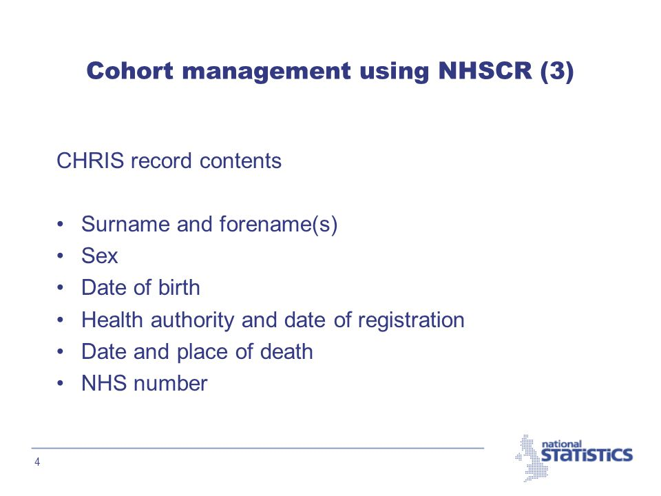 4 Cohort management using NHSCR (3) CHRIS record contents Surname and forename(s) Sex Date of birth Health authority and date of registration Date and place of death NHS number