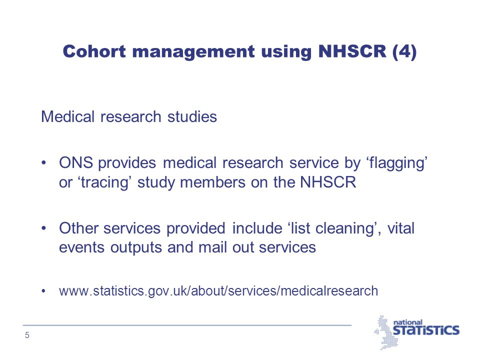 5 Cohort management using NHSCR (4) Medical research studies ONS provides medical research service by 'flagging' or 'tracing' study members on the NHSCR Other services provided include 'list cleaning', vital events outputs and mail out services www.statistics.gov.uk/about/services/medicalresearch