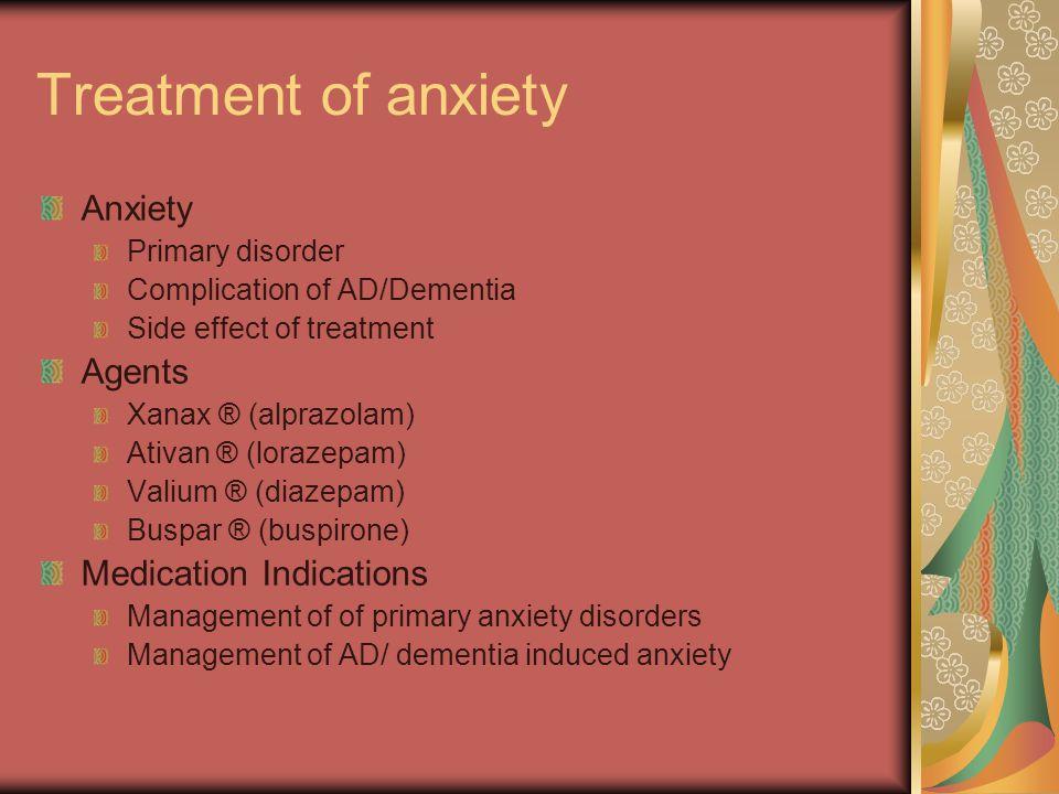 Treatment of anxiety Anxiety Primary disorder Complication of AD/Dementia Side effect of treatment Agents Xanax ® (alprazolam) Ativan ® (lorazepam) Valium ® (diazepam) Buspar ® (buspirone) Medication Indications Management of of primary anxiety disorders Management of AD/ dementia induced anxiety