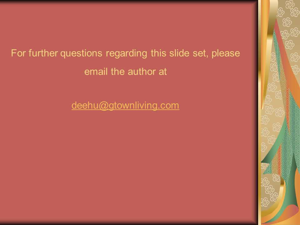 For further questions regarding this slide set, please email the author at deehu@gtownliving.com deehu@gtownliving.com