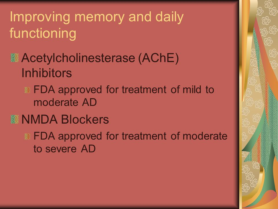 Improving memory and daily functioning Acetylcholinesterase (AChE) Inhibitors FDA approved for treatment of mild to moderate AD NMDA Blockers FDA approved for treatment of moderate to severe AD