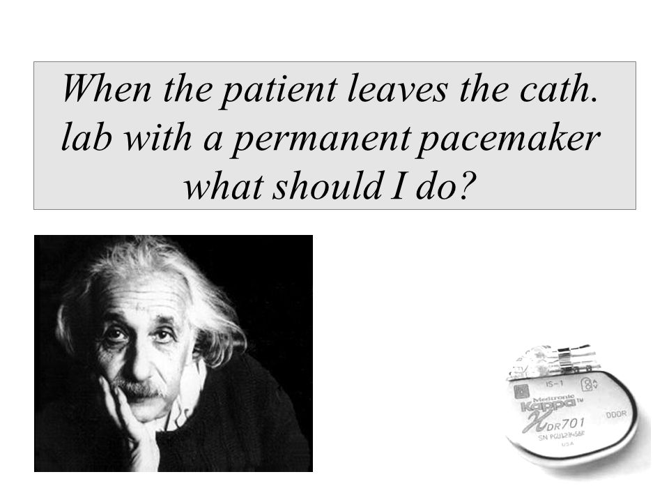 When the patient leaves the cath. lab with a permanent pacemaker what should I do?