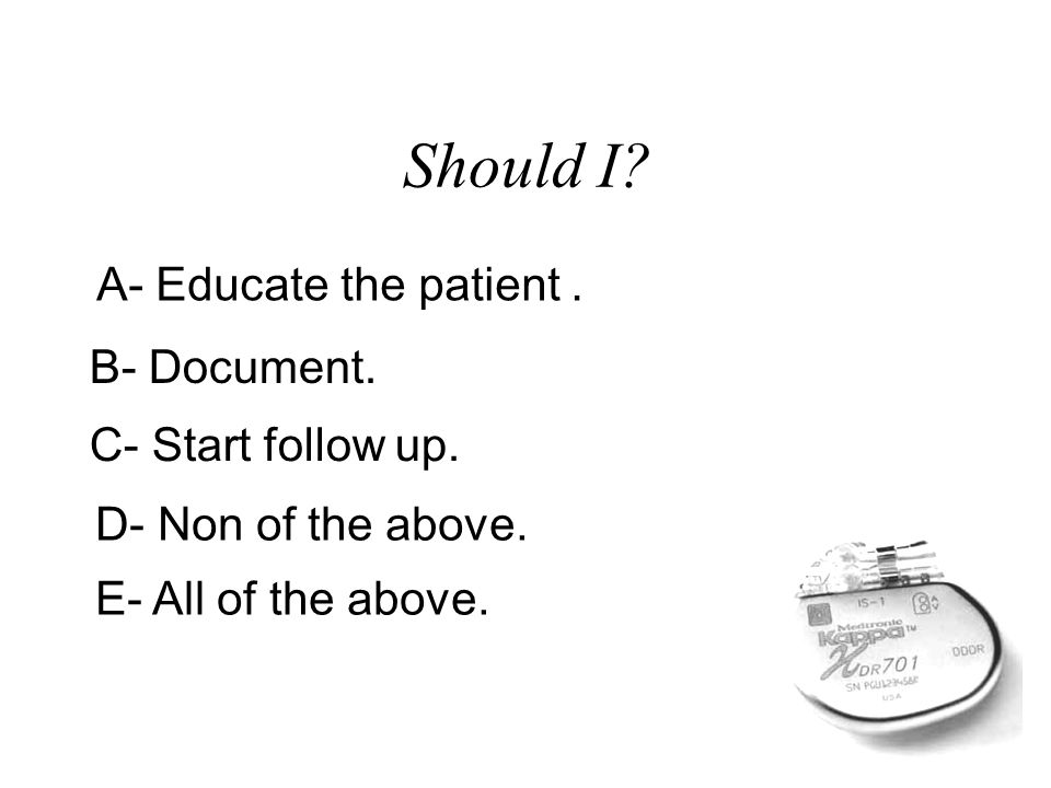 Should I? A- Educate the patient. B- Document. C- Start follow up. D- Non of the above. E- All of the above.