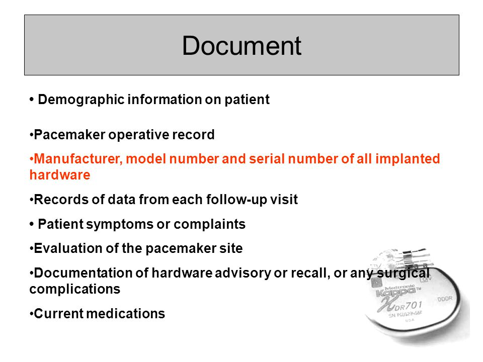 Document Demographic information on patient Pacemaker operative record Manufacturer, model number and serial number of all implanted hardware Records