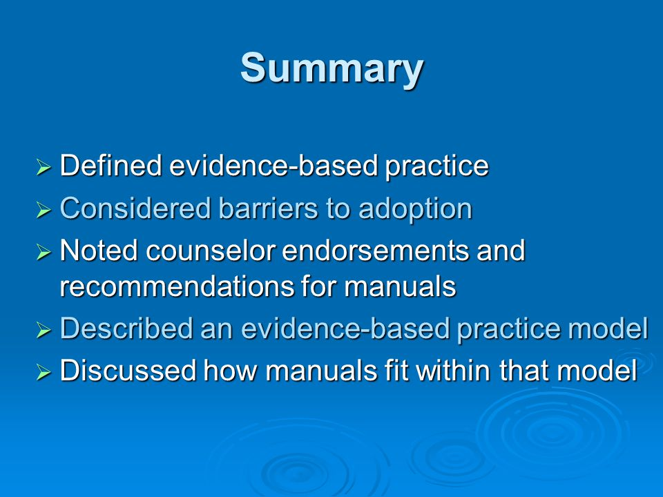 Summary  Defined evidence-based practice  Considered barriers to adoption  Noted counselor endorsements and recommendations for manuals  Described an evidence-based practice model  Discussed how manuals fit within that model