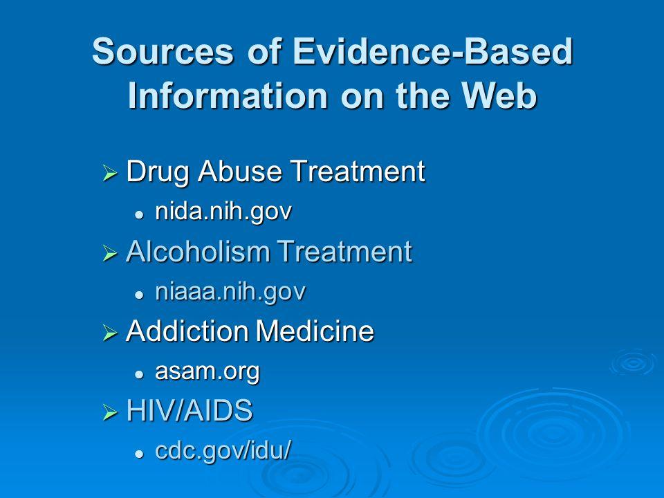 Sources of Evidence-Based Information on the Web  Drug Abuse Treatment nida.nih.gov nida.nih.gov  Alcoholism Treatment niaaa.nih.gov niaaa.nih.gov  Addiction Medicine asam.org asam.org  HIV/AIDS cdc.gov/idu/ cdc.gov/idu/