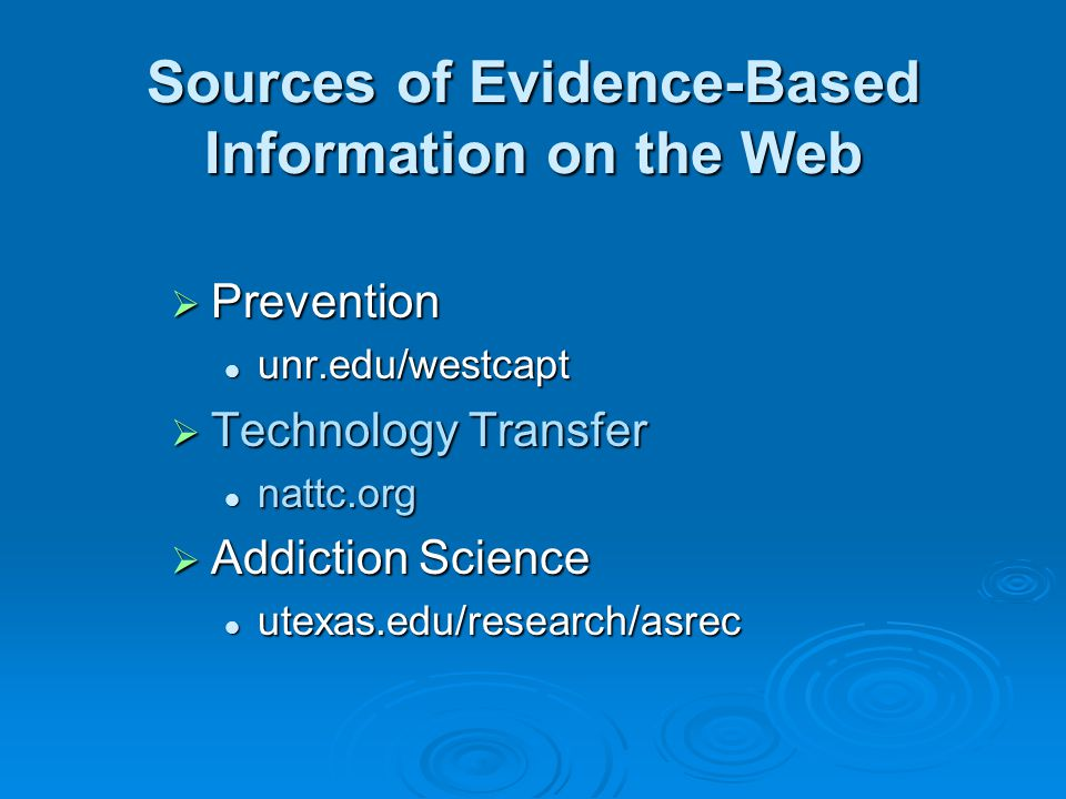 Sources of Evidence-Based Information on the Web  Prevention unr.edu/westcapt unr.edu/westcapt  Technology Transfer nattc.org nattc.org  Addiction Science utexas.edu/research/asrec utexas.edu/research/asrec