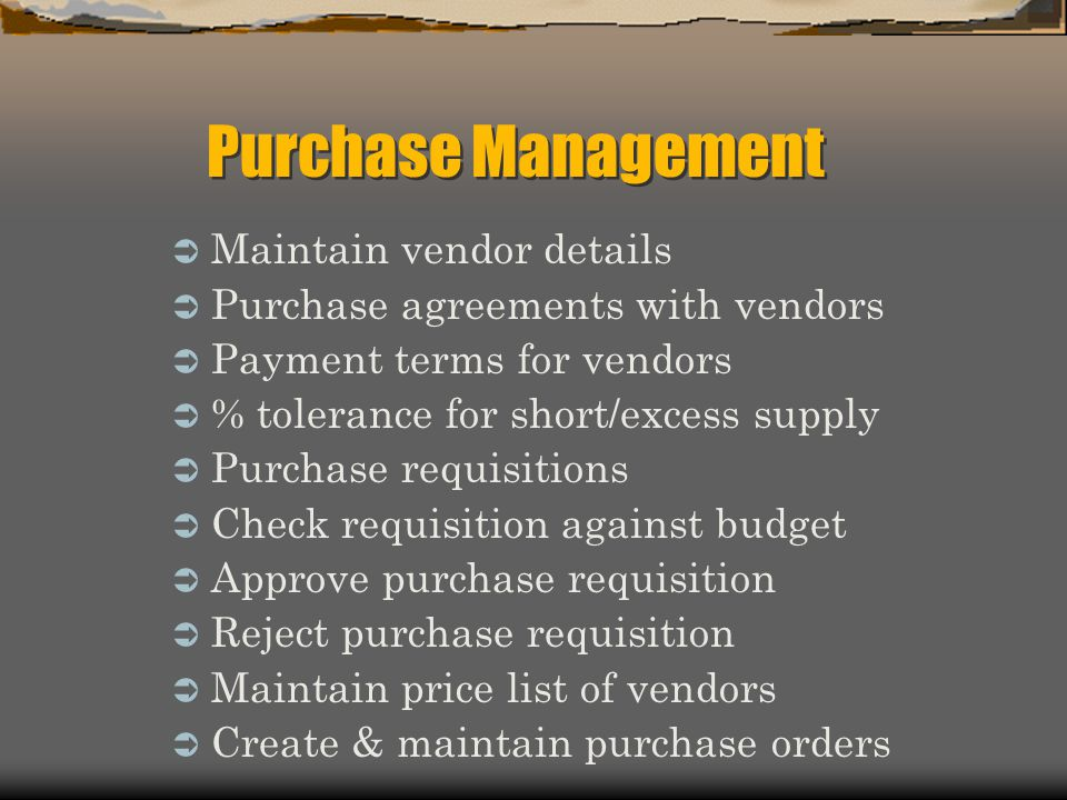  Maintain vendor details  Purchase agreements with vendors  Payment terms for vendors  % tolerance for short/excess supply  Purchase requisitions
