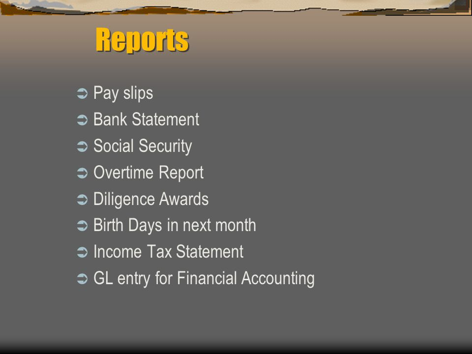  Pay slips  Bank Statement  Social Security  Overtime Report  Diligence Awards  Birth Days in next month  Income Tax Statement  GL entry for F