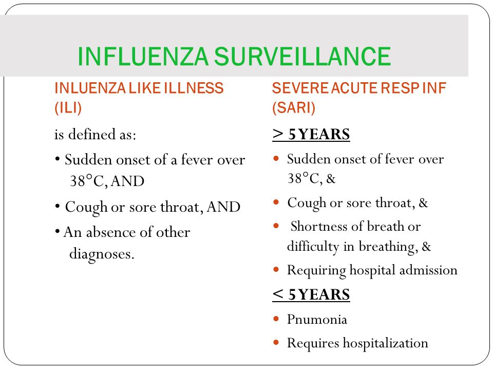 INFLUENZA SURVEILLANCE INLUENZA LIKE ILLNESS (ILI) SEVERE ACUTE RESP INF (SARI) is defined as: Sudden onset of a fever over 38°C, AND Cough or sore throat, AND An absence of other diagnoses.