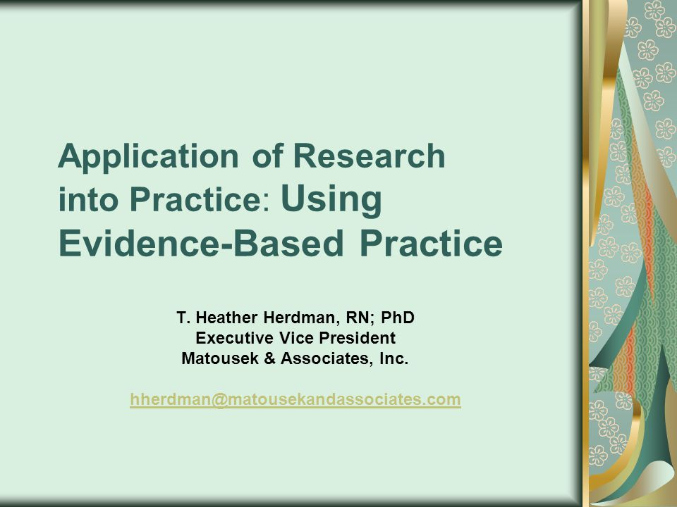 Research in Practice Evidence-based practice A problem solving approach to practice that involves the conscientious use of current best evidence in making decisions about patient care