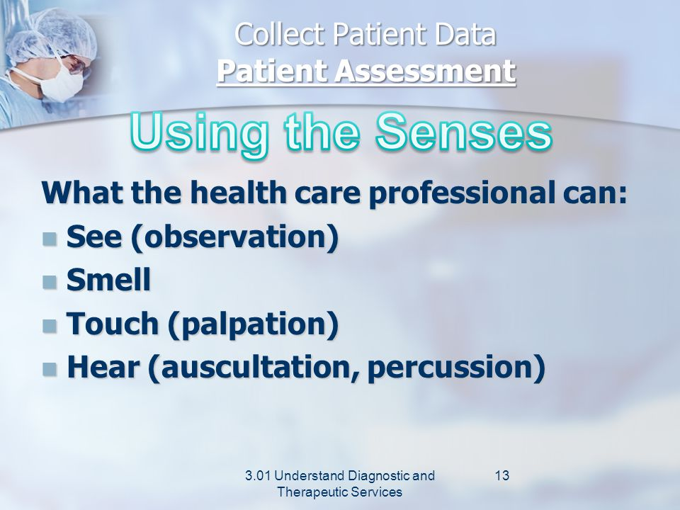 Collect Patient Data Patient Assessment 3.01 Understand Diagnostic and Therapeutic Services 12