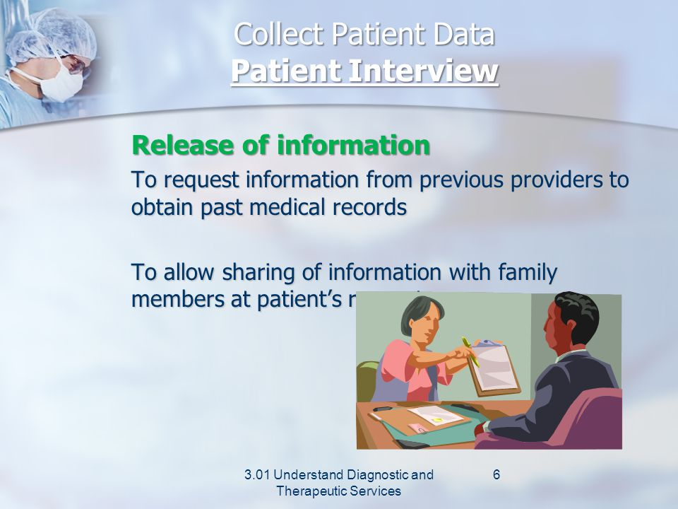 Collect Patient Data Patient Interview Privacy information HIPPA - Privacy rule limiting the release of patient information Information given to patient must include: Statement of patient rights Statement of patient rights Facility's practices related to privacy Facility's practices related to privacy Where and how to file a Where and how to file a complaint complaint Receipt of information must be signed by patient.