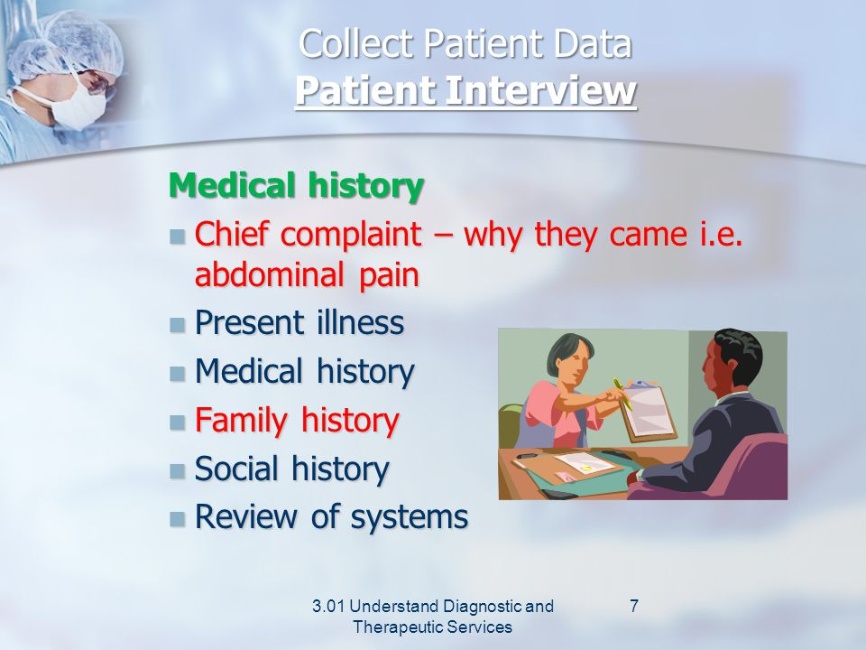 Collect Patient Data Patient Interview Release of information To request information from previous providers to obtain past medical records To allow sharing of information with family members at patient's request 3.01 Understand Diagnostic and Therapeutic Services 6