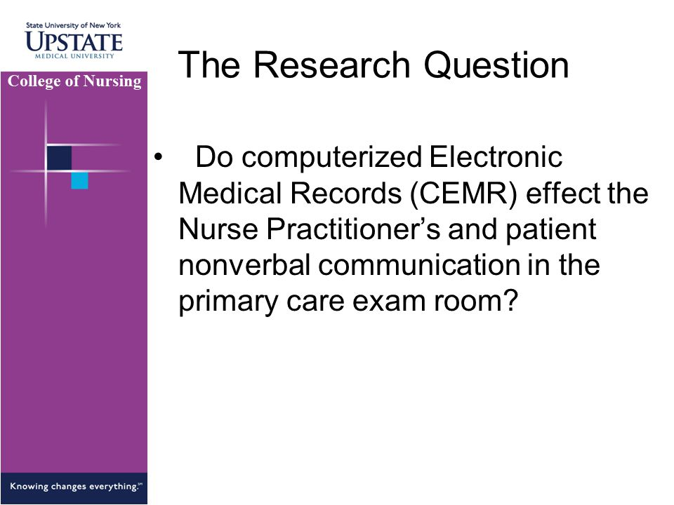The Research Question Do computerized Electronic Medical Records (CEMR) effect the Nurse Practitioner's and patient nonverbal communication in the primary care exam room?