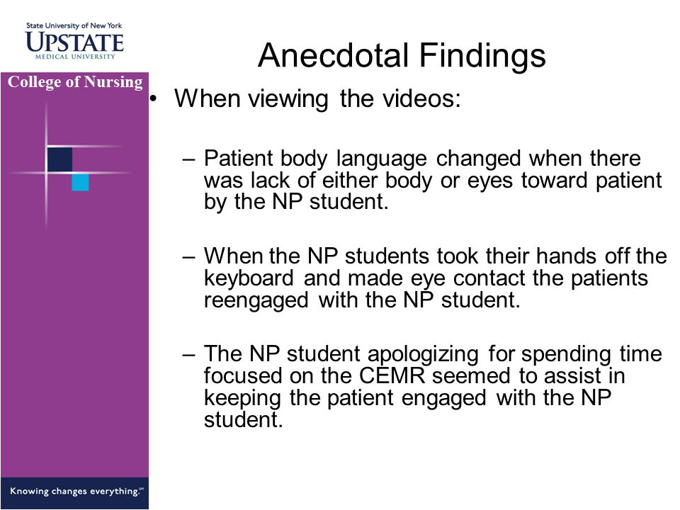 Anecdotal Findings When viewing the videos: –Patient body language changed when there was lack of either body or eyes toward patient by the NP student.