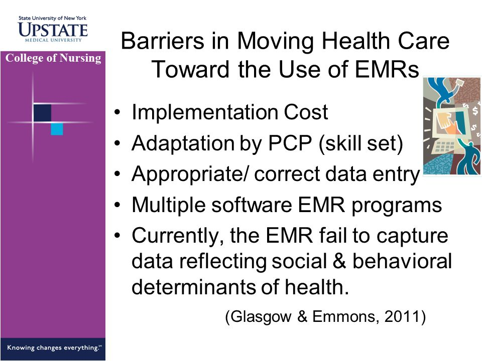 Barriers in Moving Health Care Toward the Use of EMRs Implementation Cost Adaptation by PCP (skill set) Appropriate/ correct data entry Multiple software EMR programs Currently, the EMR fail to capture data reflecting social & behavioral determinants of health.