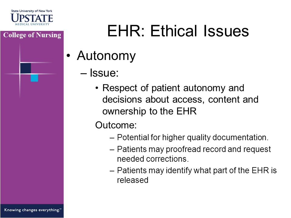 EHR: Ethical Issues Autonomy –Issue: Respect of patient autonomy and decisions about access, content and ownership to the EHR Outcome: –Potential for