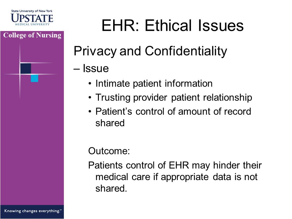 EHR: Ethical Issues Privacy and Confidentiality –Issue Intimate patient information Trusting provider patient relationship Patient's control of amount of record shared Outcome: Patients control of EHR may hinder their medical care if appropriate data is not shared.