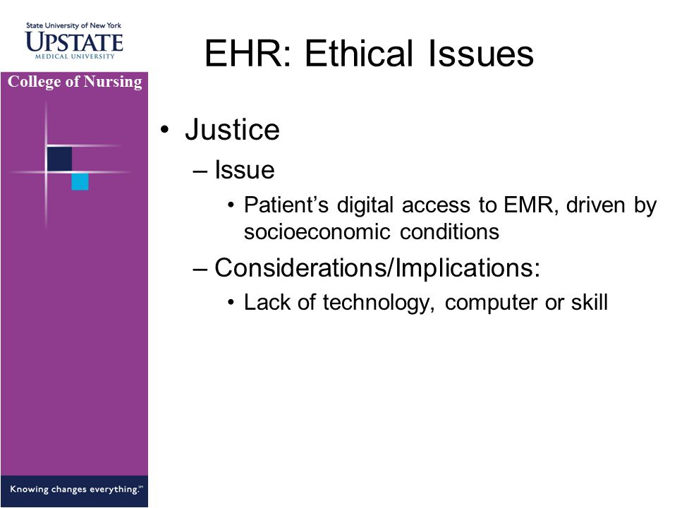 EHR: Ethical Issues Justice –Issue Patient's digital access to EMR, driven by socioeconomic conditions –Considerations/Implications: Lack of technology, computer or skill