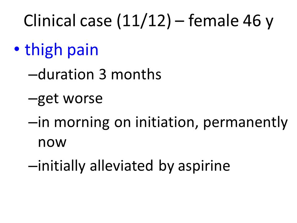 thigh pain – duration 3 months – get worse – in morning on initiation, permanently now – initially alleviated by aspirine Clinical case (11/12) – fema