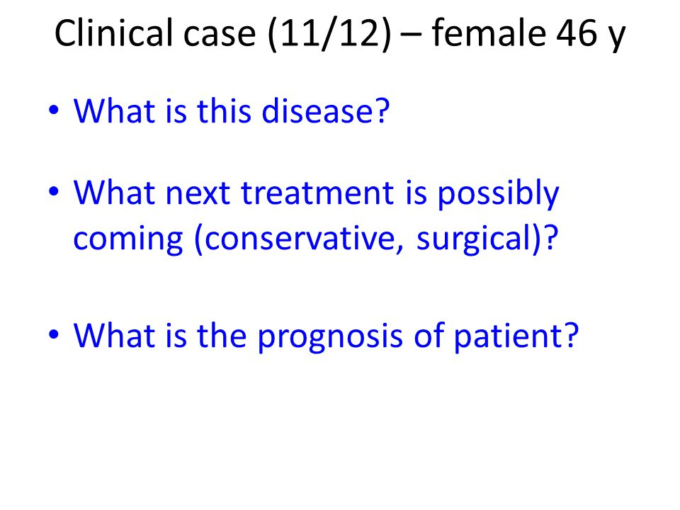 What is this disease? What next treatment is possibly coming (conservative, surgical)? What is the prognosis of patient? Clinical case (11/12) – femal