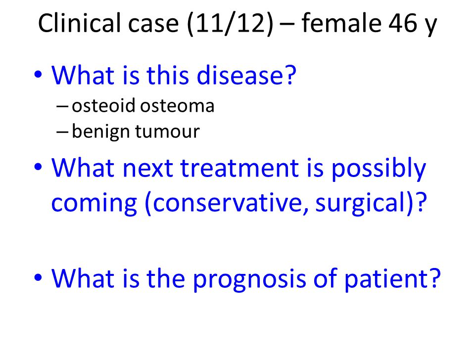 What is this disease? – osteoid osteoma – benign tumour What next treatment is possibly coming (conservative, surgical)? What is the prognosis of pati