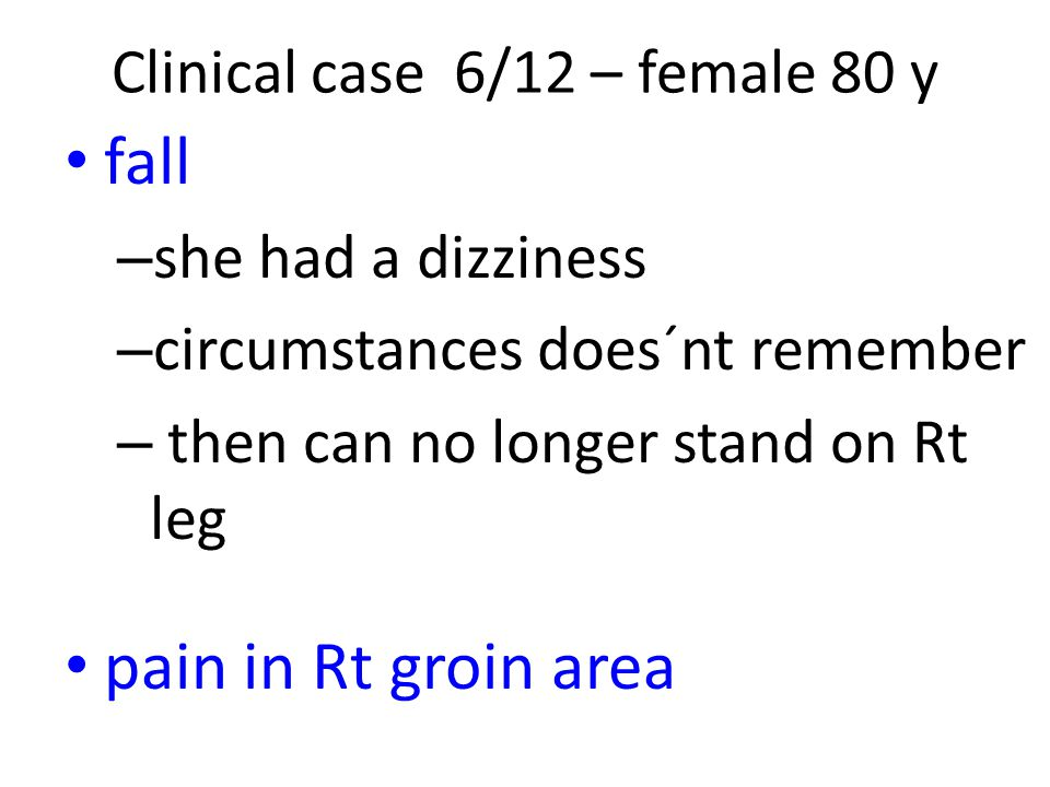 fall – she had a dizziness – circumstances does´nt remember – then can no longer stand on Rt leg pain in Rt groin area Clinical case 6/12 – female 80