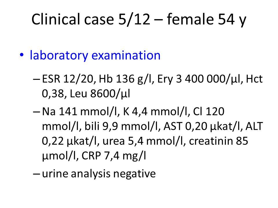 laboratory examination – ESR 12/20, Hb 136 g/l, Ery 3 400 000/μl, Hct 0,38, Leu 8600/μl – Na 141 mmol/l, K 4,4 mmol/l, Cl 120 mmol/l, bili 9,9 mmol/l, AST 0,20 μkat/l, ALT 0,22 μkat/l, urea 5,4 mmol/l, creatinin 85 μmol/l, CRP 7,4 mg/l – urine analysis negative Clinical case 5/12 – female 54 y