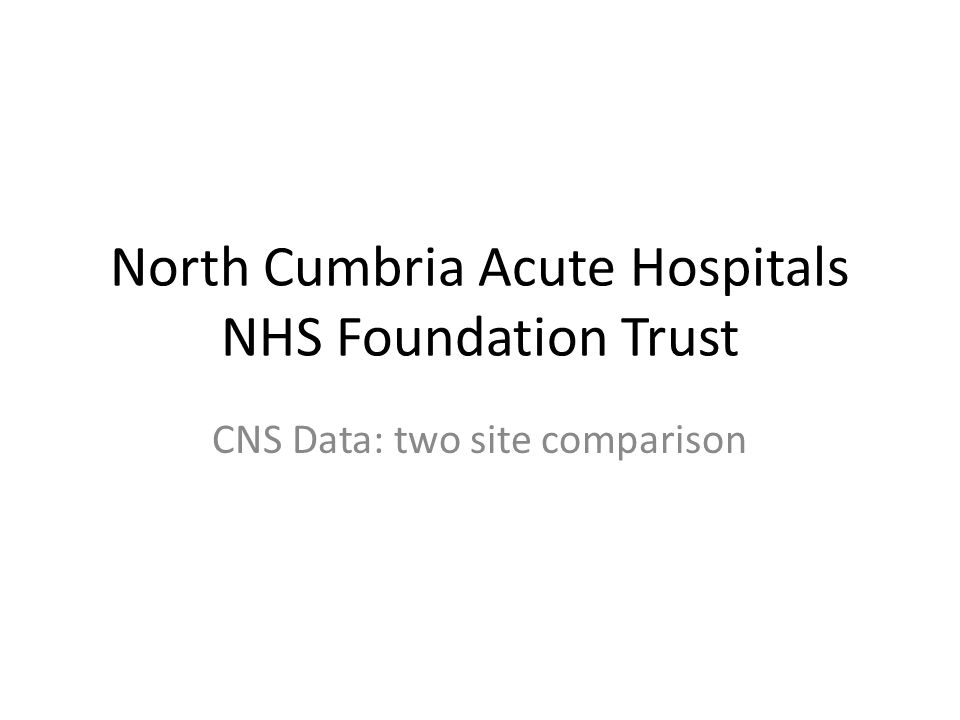 North Cumbria Acute Hospitals NHS Foundation Trust CNS Data: two site comparison