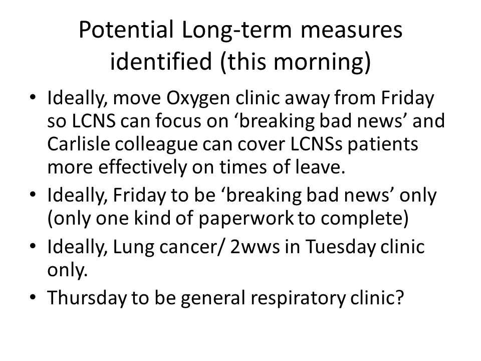 Potential Long-term measures identified (this morning) Ideally, move Oxygen clinic away from Friday so LCNS can focus on 'breaking bad news' and Carlisle colleague can cover LCNSs patients more effectively on times of leave.
