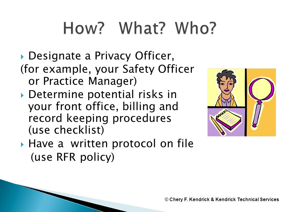  Designate a Privacy Officer, (for example, your Safety Officer or Practice Manager)  Determine potential risks in your front office, billing and re