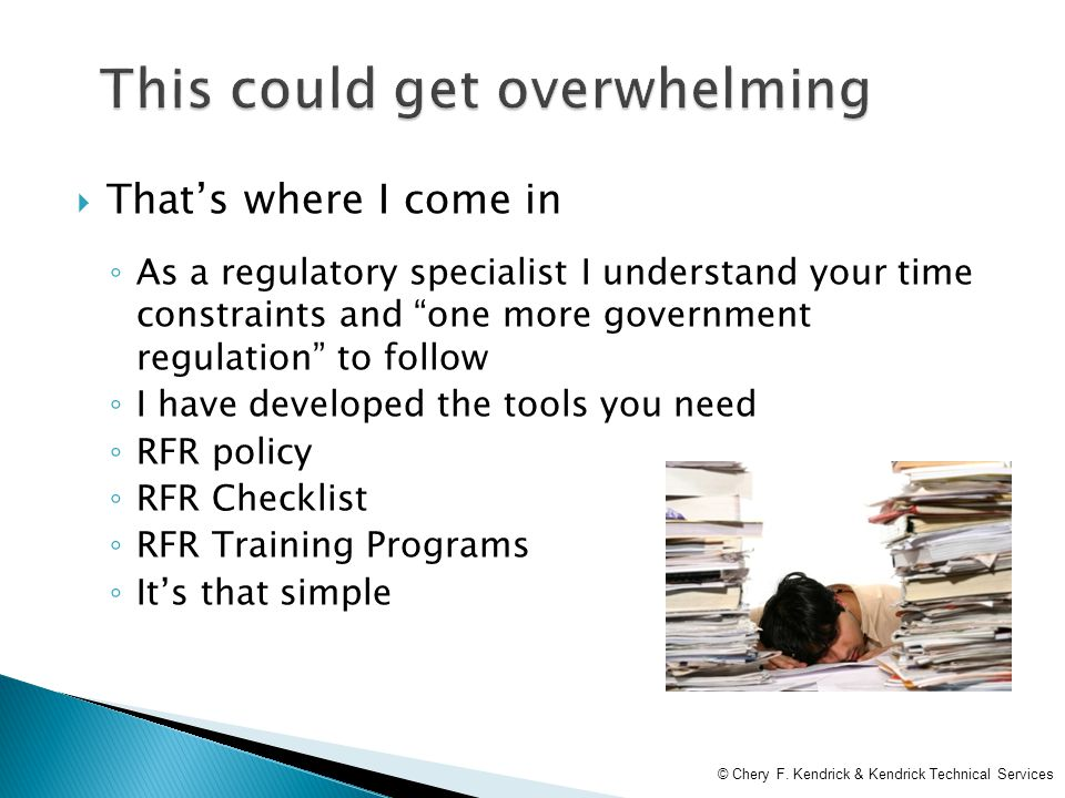  That's where I come in ◦ As a regulatory specialist I understand your time constraints and one more government regulation to follow ◦ I have developed the tools you need ◦ RFR policy ◦ RFR Checklist ◦ RFR Training Programs ◦ It's that simple © Chery F.