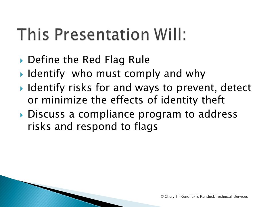  Define the Red Flag Rule  Identify who must comply and why  Identify risks for and ways to prevent, detect or minimize the effects of identity theft  Discuss a compliance program to address risks and respond to flags © Chery F.
