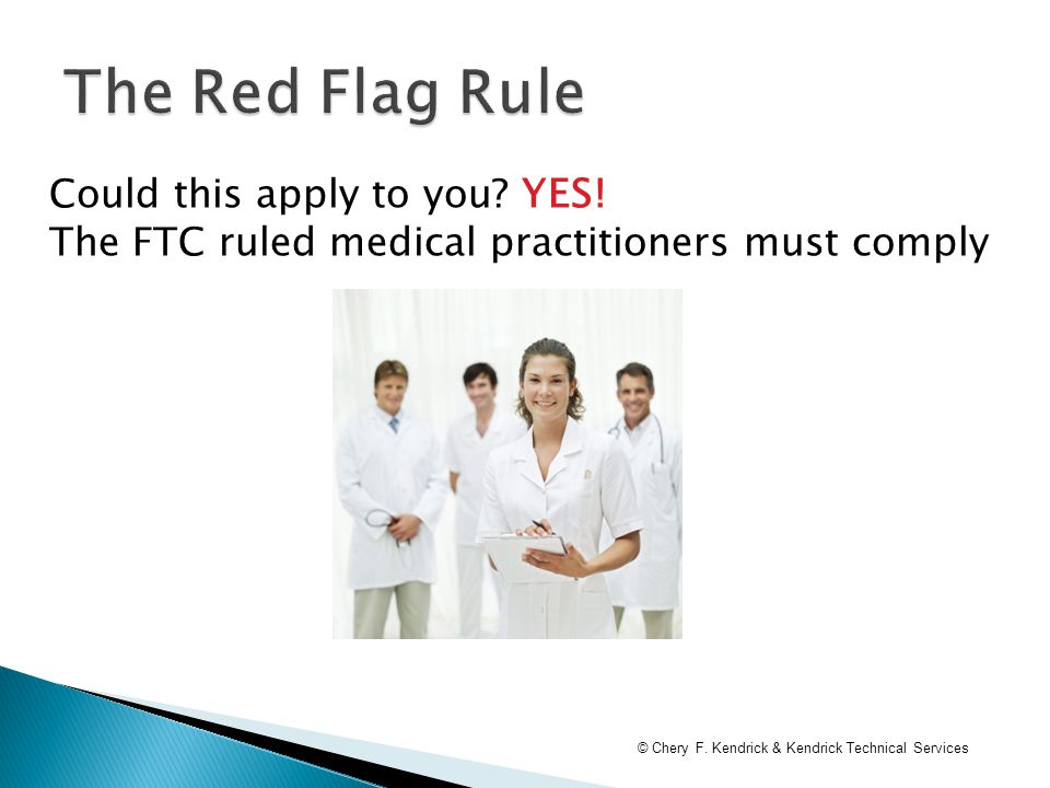 Could this apply to you? YES! The FTC ruled medical practitioners must comply © Chery F. Kendrick & Kendrick Technical Services