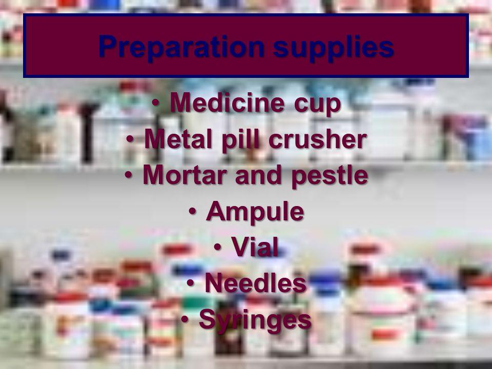 Preparation supplies Medicine cupMedicine cup Metal pill crusherMetal pill crusher Mortar and pestleMortar and pestle AmpuleAmpule VialVial NeedlesNee
