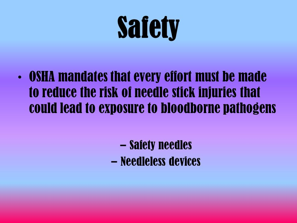 Safety OSHA mandates that every effort must be made to reduce the risk of needle stick injuries that could lead to exposure to bloodborne pathogens –S