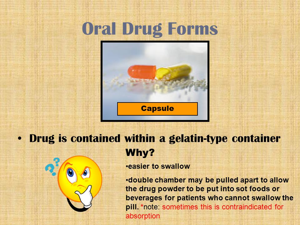 Oral Drug Forms Other Oral Drug Forms Timed release capsule (sometimes called sustained release) Drug particles have various coatings (often of different colors)Drug particles have various coatings (often of different colors) Different parts dissolve at different timesDifferent parts dissolve at different times Must be swallowed whole, with no physical damage to the capsuleMust be swallowed whole, with no physical damage to the capsule